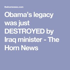 Obama's legacy was just DESTROYED by Iraq minister - The Horn News