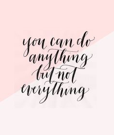 You can do anything, but not everything.