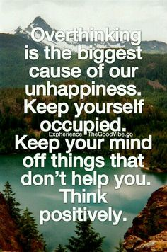 Overthinking is the biggest cause of our unhappiness. Keep yourself occupied. Keep your mind off things that don't hep you. Think positively. Gøød Mørning!
