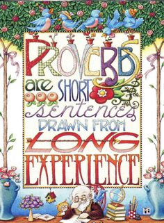 Proverbs are short sentences drawn from long experience. Mary Engelbreit