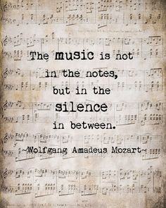The music is not in the notes, but in the silence in between. Wolfgang Amadeus Mozart