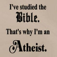 What's the quickest way to make an atheist? Have him or her actually read the bible, cover to cover. Then, it's a done deal. No clear-thinking person can read the bible in its entirety and come away believing a single word of it. It's vile and immoral.