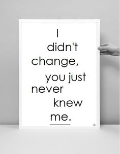 I didn't change, you just never knew me. Changinging ME would be to self love. Its gives a whole new aura.