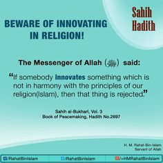 "Aisha (May Allah be pleased with her) narrated that:  Allah's Messenger (ﷺ) said, ""If somebody innovates something which is not in harmony with the principles of our religion, that thing is rejected.""  [Reference : Sahih al-Bukhari 2697] 
