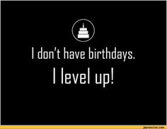 don't have birthdays. I level up! / birthday level / funny pictures & best jokes: comics, images, video, humor, gif animation - i lol'd