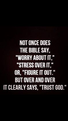 "Not once does the bible say, ""worry about it,"" ""stress over it,"" or ""figure it out."" Over and over it clearly says ""trust God."""