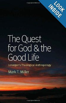 The Quest for God and the Good Life: Lonergan's Theological Anthropology: Mark T. Miller: 9780813221397: Amazon.com: Books