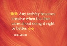 """Any activity becomes creative when the doer cares about doing it right or better.""--John Updike"