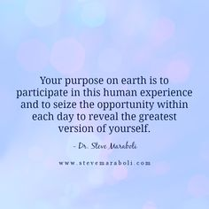 """""""Your purpose on earth is to participate in this human experience and to seize the opportunity within each day to reveal the greatest version of yourself."""" - Steve Maraboli #quote"""