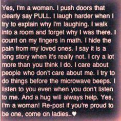 Yes, I'm a woman. I push doors that clearly say PULL. I laugh harder when I try to explain why I'm laughing. I hide pain from my loved ones.... ... and a hug will always help. Yes, I'm a woman!!  (Please read ALL of this bulletin.)