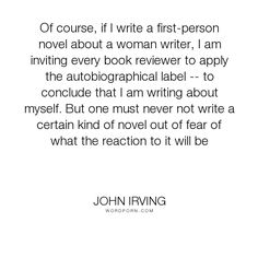 "John Irving - ""Of course, if I write a first-person novel about a woman writer, I am inviting every..."". writing-life, critics, autobiographical, first-person-narrative"