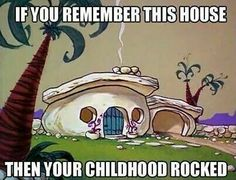 Remember this house,  then your childhood rocked.