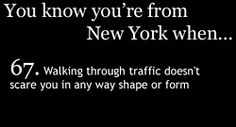 You Know You're From New York When... Pedestrians and vehicles alike claim they have the right of way...