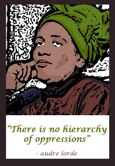 """""""There is no hierarchy of oppression."""" - Audre Lorde on intersectionality"""
