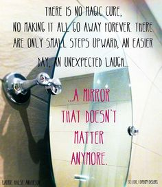 There is no magic cure, no making it all go away forever. There are only small steps upward, an easier day, an unexpected laught... a mirror that doesn't matter anymore. #edrecovery