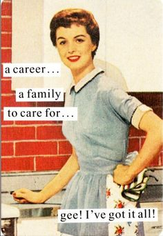 I've Got It All - Anne Taintor..She seems like the anti christ of feminism but that's why she's not!!