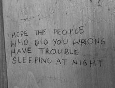 Hope the people who did you wrong have trouble sleeping at night.
