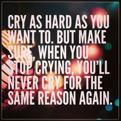 Cry as much as you want, so that when you can't cry any more, you will never cry for that reason again