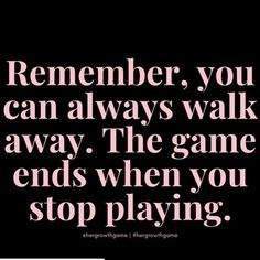 Remember, you can always walk away. The game ends when you stop playing. Life Quotes Love, Great Quotes, Quotes To Live By, Me Quotes, Motivational Quotes, Inspirational Quotes, Affirmations, Note To Self, Meaningful Quotes