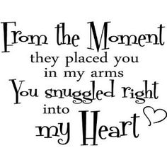 From the moment they placed you in my arms you snuggled right into my heart.