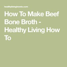 How To Make Beef Bone Broth - Healthy Living How To