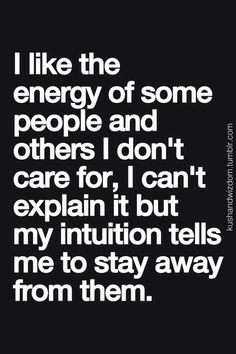 """I like the energy of some people & others I don't care for, I can't explain it but my intuition tells me to stay away from them"" - #feeling #intuition"