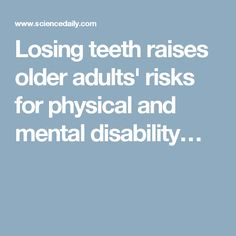 Losing teeth raises older adults' risks for physical and mental disability… Best Oral, Oral Health, Dental Care, Disability, Raising, Physics, Teeth, Dental Procedures, Dental Health
