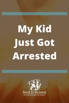 """I Can't Believe It... My Kid Just Got Arrested! Now What?"" // If your son or daughter gets arrested, utilize the crisis to move off the old unhealthy path that led to the event, and find a new healthier path forward."
