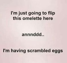 I'm just going to flip this omelette here... and now I have scrambled eggs FB05152017