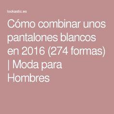 Cómo combinar unos pantalones blancos en 2016 (274 formas)   Moda para Hombres