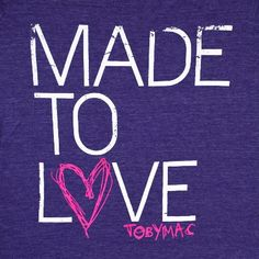 I was made to love, and be loved by you... TobyMac ♥