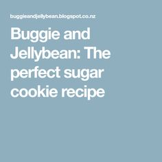 Buggie and Jellybean: The perfect sugar cookie recipe