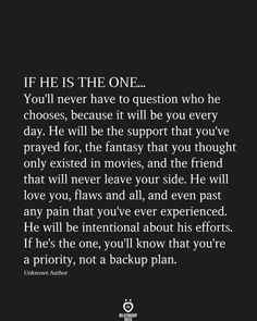 IF HE IS THE ONE. You'll never have to question who he chooses, because it will be you every day. He will be the support that you've prayed for, the fantasy that you thought only existed in movies, and the friend that will never leave your side. Love Yourself Quotes, Love Quotes For Him, Quotes To Live By, Amazing Love Quotes, Wrong Love Quotes, Quotes About The One, Showing Love Quotes, I Choose You Quotes, One Day Quotes