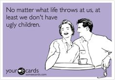 No matter what life throws at us, at least we don't have ugly children. | Baby Ecard | someecards.com
