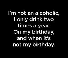 I'm not an alcoholic, I only drink two times a year. On my birthday, and when 's not my birthday.