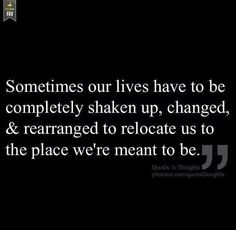 Sometimes our lives have to be completely shaken up, changed, and rearranged to relocate us to the place we're meant to be