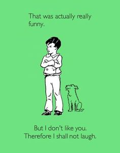 """hah.. or """"But I'm mad at you, therefore I shall not laugh."""" :)"""