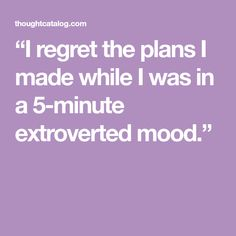 """I regret the plans I made while I was in a 5-minute extroverted mood."""