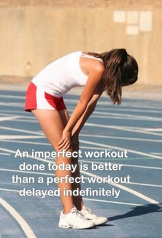 An imperfect workout done today is better than a perfect workout delayed indefinitely