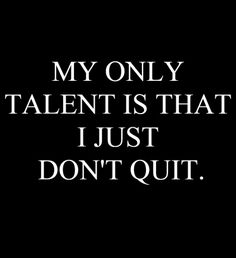 MY ONLY TALENT IS THAT I JUST DON'T QUIT.