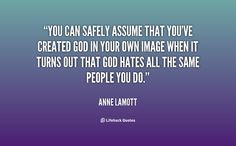 You can safely assume that you've created God in your own image when it turns... - Anne Lamott at Lifehack Quotes