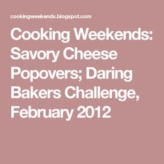 Cooking Weekends: Savory Cheese Popovers; Daring Bakers Challenge, February 2012