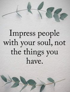 Impress Quotes Impress people with your soul, not the things you have. Great Inspirational Quotes, Great Quotes, Quotes To Live By, Me Quotes, Motivational Quotes, Qoutes, Fantastic Quotes, Angel Quotes, Photo Quotes
