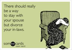 There should really be a way to stay with your spouse but divorce your in-laws.