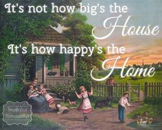 It's not how big' the house; it's how happy's the home. | Imperfect Homemaker