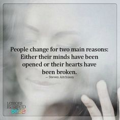 People change for two main reasons: Either their minds have been opened or their hearts have been broken. ~ Steven Aitchison
