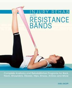 Injury Rehab With Resistance Bands: Complete Anatomical Information and Rehabilitation Routines for Back, Neck, S...