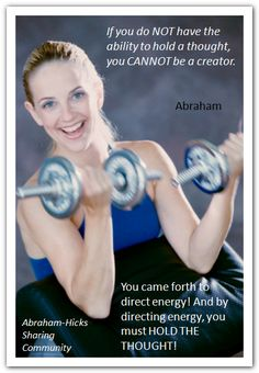 If you do NOT have the ability to hold a thought, you CANNOT be a creator. You came forth to direct energy! And by directing energy, you must HOLD THE THOUGHT.  (For more text click twice then.. See more)  *Abraham-Hicks Quotes (AHQ1723)