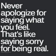 Never apologize for what you feel. That's like saying sorry for being real. MOTIVATION, WISDOM, BEAUTIFUL