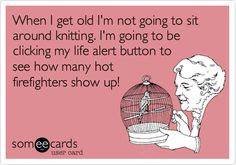When I get old I'm not going to sit around knitting. I'm going to be clicking my life alert button to see how many hot firefighters show up!